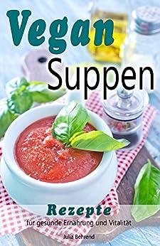 Vegan: Vegane Suppen, Low Carb Suppe, Rezepte zum Abnehmen, Superfood, Quinoa, Kokosöl, Smoothies, Matchal & Co. für Gesunde Ernährung und Vitalität (Vegan, ... Quinoa, Kokosöl, Smoothies, Matcha 1)