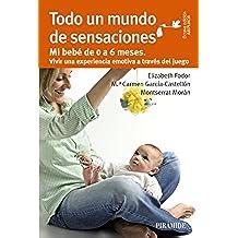 Todo Un Mundo De Sensaciones. Mi Bebé De 0 A 6 Meses. Vivir Una Experiencia Emotiva A Través Del Juego (Guías Para Padres Y Madres)