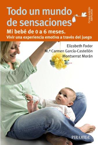 Todo un mundo de sensaciones: Mi bebé de 0 a 6 meses. Vivir una experiencia emotiva a través del juego (Guías Para Padres Y Madres) por Elizabeth Fodor