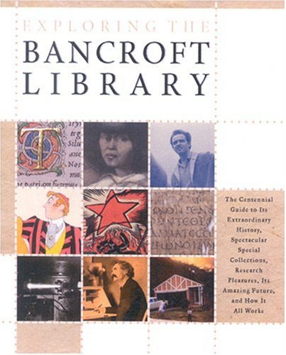 Exploring the Bancroft Library: The Centennial Guide to Its Extraordinary History, Spectacular Special Collections, Research Pleasures, Its Amazing Fu