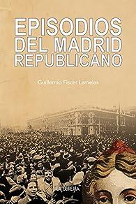 Episodios del Madrid republicano par  Guillermo Fiscer Lamelas