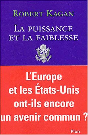 La puissance et la faiblesse. Les Etats-Unis et l'Europe dans le nouvel ordre mondial par Robert Kagan