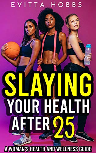 SLAYING YOUR HEALTH AFTER 25: A WOMANS HEALTH AND WELLNESS GUIDE ...