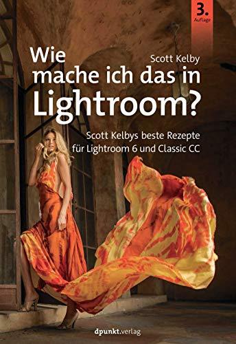 Wie mache ich das in Lightroom?: Scott Kelbys beste Rezepte für Lightroom 6 und Classic CC (7 Kelby Photoshop Scott)