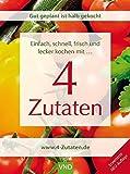 Schnell, einfach, frisch und lecker kochen mit 4 Zutaten: Gut geplant ist halb gekocht. Einfach frisch und lecker kochen mit 4 Zutaten