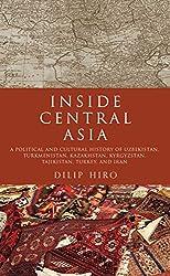 Inside Central Asia: A Political and Cultural History of Uzbekistan, Turkmenistan, Kazakhstan, Kyrgyz stan, Tajikistan, Turkey, and Iran