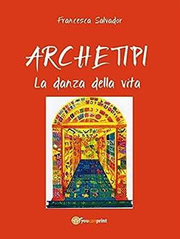 Archetipi - La danza della vita (Miscellanea) di [Francesca Salvador]