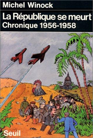 La République se meurt : Chronique 1956-1958 par Michel Winock