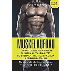 Muskelaufbau: 11 Schritte, wie Sie wirklich Muskeln aufbauen und Fett verbrennen inkl. Trainingsplan, Ernährungsplan Bonus Videokurs: Die Wahrheit, die Ihnen jedes Buch verschweigt - 1kg in der Woche?