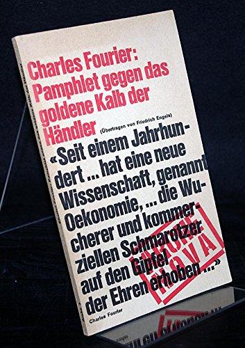 Pamphlet gegen das goldene Kalb der Händler. Von Charles Fourier. Herausgegeben und übertragen von Friedrich Engels.