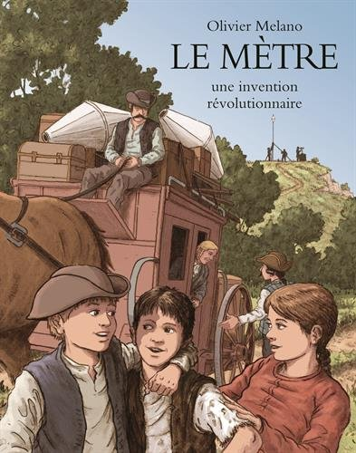 Le mètre : une invention révolutionnaire : l'invention du système métrique durant la Révolution française / Olivier Melano |