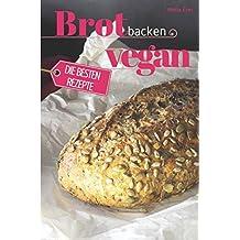 Brot backen vegan - Die besten Rezepte für Anfänger und Fortgeschrittene: Das Rezeptbuch - Selber backen für Genießer - Brot backen in Perfektion (Backen - die besten Rezepte, Band 24)