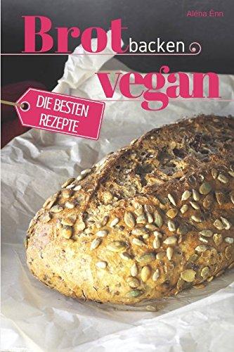 Brot backen vegan - Die besten Rezepte für Anfänger und Fortgeschrittene: Das Rezeptbuch - Selber backen für Genießer - Brot backen in Perfektion (Backen - die besten Rezepte, Band 24) - Vegan Backen Brot