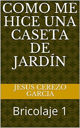 Como me hice una caseta de jardín: Bricolaje 1 de [CEREZO GARCIA, JESUS