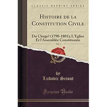 Histoire de la Constitution Civile, Vol. 1: Du Clergé (1790-1801); l'Église Et l'Assemblée Constituante (Classic Reprint)
