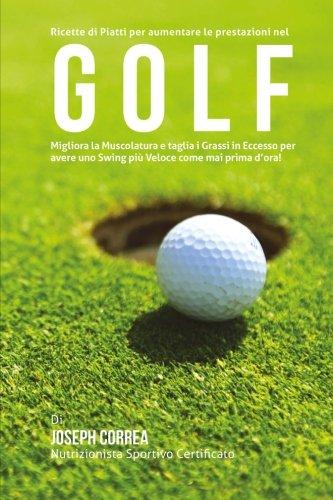 Ricette di Piatti per aumentare le prestazioni nel Golf: Migliora la Muscolatura e taglia i Grassi in Eccesso per avere uno Swing piu Veloce come mai prima d'ora! por Joseph Correa (Nutrizionista Sportivo Certificato)