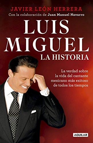 Luis Miguel: la historia: La verdad sobre la vida del cantante mexicano más exitoso de todos los tiempos por Javier León  Herrera