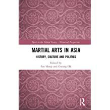 Martial Arts in Asia: History, Culture and Politics (Sport in the Global Society - Historical Perspectives)