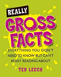 Really Gross Facts: Everything You Don't Need to Know But Can't Resist Reading About