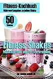 Fitness-Kochbuch für Fitness-Shakes - Muskelaufbau und Fettverbrennung - schnell u. einfach Eiweiß-Shakes zubereiten (Fitness-Rezepte): Fitness-Shakes, ... und Smoohties + Infos zu Vitaminen