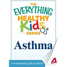 The Everything Parent's Guide to Children with Asthma: Professional advice to help your child manage symptoms, be more active, and breathe better (Everything®)