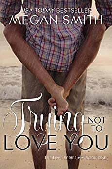 Trying Not To Love You (The Love Series Book 1) by [Smith, Megan]