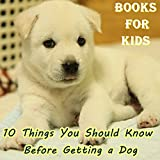 Books For Kids: 10 Things You Should Know Before Getting a Dog (Dog Picture Books For Kids) (The Most Popular Dog Breeds of 2015)