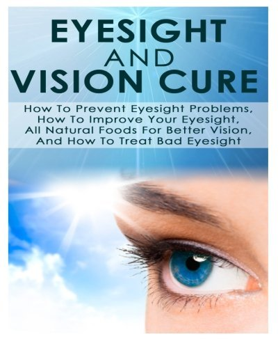 Eyesight And Vision Cure How To Prevent Eyesight Problems, How To Improve Your Eyesight, All Natural Foods For Better Vision, And How To Treat Bad Eyesight by Ace McCloud (2014-06-10)