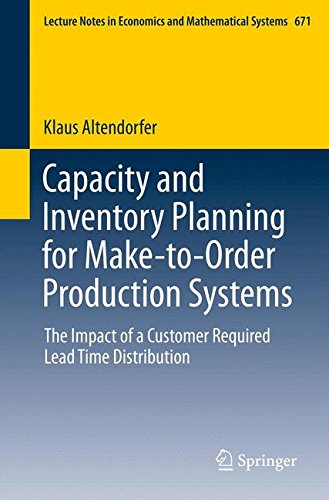 Capacity and Inventory Planning for Make-to-Order Production Systems: The Impact of a Customer Required Lead Time Distribution (Lecture Notes in Economics and Mathematical Systems)