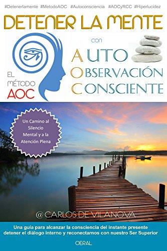 Detener la mente con el Metodo AOC de Auto-Observacion Consciente: Un camino al Silencio Mental, la Atención Plena y el Poder del Ahora. por Carlos Vilanova