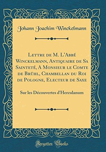 Lettre de M. L'Abb Winckelmann, Antiquaire de Sa Saintet, a Monsieur Le Comte de Brhl, Chambellan Du Roi de Pologne, Electeur de Saxe: Sur Les Dcouvertes D'Herculanum (Classic Reprint)
