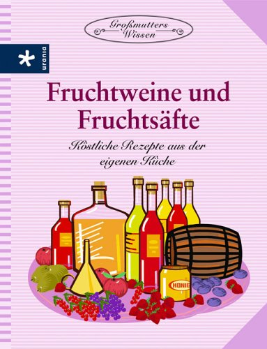 Fruchtweine und Fruchtsäfte: Köstliche Rezepte aus der eigenen Küche