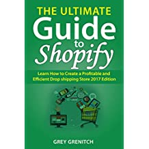 The Ultimate Guide to Shopify : Learn How to Create a Profitable and Efficient Drop shipping Store 2017 Edition (English Edition)
