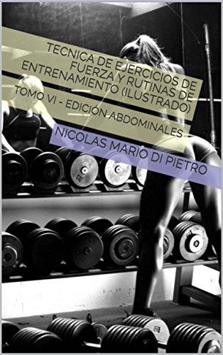 Tecnica de Ejercicios de Fuerza y Rutinas de Entrenamiento (ILUSTRADO): TOMO VI - EDICIÓN ABDOMINALES por NICOLAS MARIO DI PIETRO