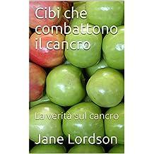 Cibi che combattono il cancro: La verità sul cancro (Italian Edition)
