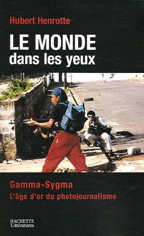 Le monde dans les yeux : Gamma-Sygma, l'âge d'or du photojournalisme par Hubert Henrotte