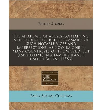 The Anatomie of Abuses Containing, a Discouerie, or Briefe Summarie of Such Notable Vices and Imperfections, as Now Raigne in Many Countreyes of the World: But (Especiallye) in a Famous Ilande Called Ailgna (1583) (Paperback) - Common