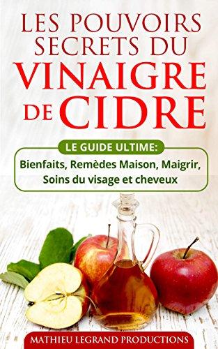 Les pouvoirs secrets du Vinaigre de Cidre - Le Guide Ultime du Vinaigre de Cidre: Bienfaits, Remèdes Maison, Soins de la peau et cheveux Maigrir et Perdre du Poids
