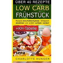 Rezepte ohne Kohlenhydrate: Low Carb Fruehstueck - Das Diaet-Kochbuch + Kohlenhydrate-Tabelle (Erfolgreich abnehmen und endlich schlank werden mit kohlenhydratarmer Ernaehrung!   DEUTSCH)