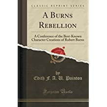 A Burns Rebellion: A Conference of the Best-Known Character Creations of Robert Burns (Classic Reprint)