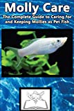 Molly Care: The Complete Guide to Caring for and Keeping Mollies as Pet Fish (Best Fish Care Practices)