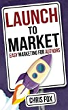 Launch to Market: Easy Marketing For Authors: Volume 4 (Write Faster, Write Smarter)
