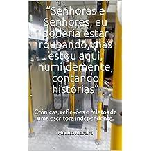 """""""Senhoras e Senhores, eu poderia estar roubando, mas estou aqui, humildemente, contando histórias"""": Crônicas, reflexões e relatos de uma escritora independente. (Portuguese Edition)"""