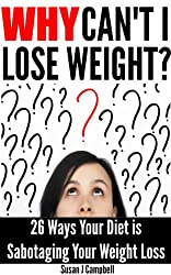 Why Can't I Lose Weight? 26 Ways Your Diet is Sabotaging Your Weight Loss (& What to Do About It) (English Edition)