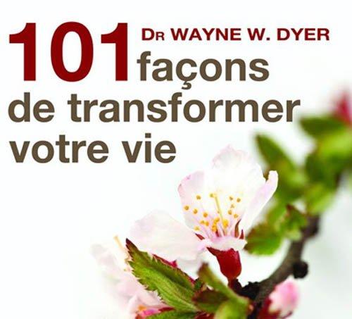 101 façons de transformer votre vie par Dr Wayne W. Dyer