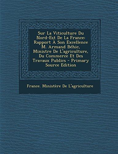 Sur La Viticulture Du Nord-Est de La France: Rapport a Son Excellence M. Armand Behic, Ministre de L'Agriculture, Du Commerce Et Des Travaux Publics - Primary Source Edition