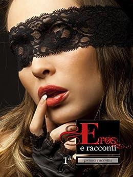 Eros e Racconti 1ª raccolta di [Ilan Asmes, Erika. monella 87]
