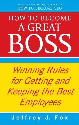 How to Become a Great Boss: Winning Rules for Getting and Keeping the Best Employees by Jeffrey J. Fox (2010-02-01)