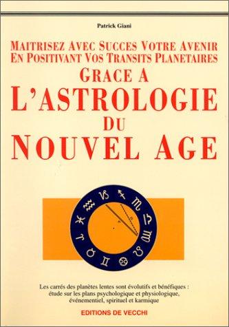 Maîtrisez avec succès votre avenir en positivant vos transits planétaires grâce à l'astrologie du Nouvel Age par Patrick Giani