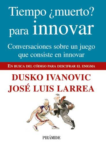Tiempo ¿muerto? para innovar: Conversaciones sobre un juego que consiste en innovar (Empresa Y Gestión) por Dusko Ivanovic